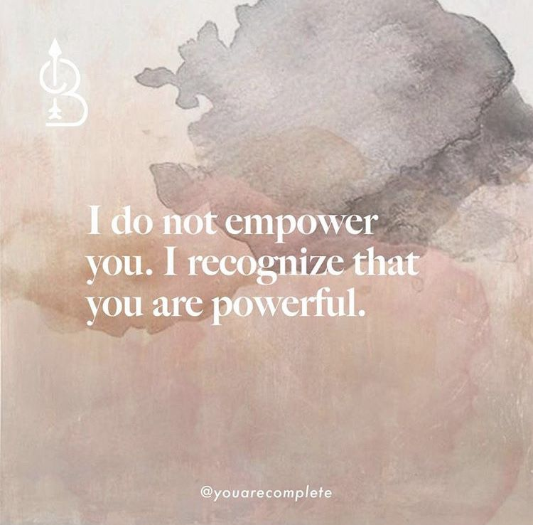 I do not empower you. I recognize that you are powerful.