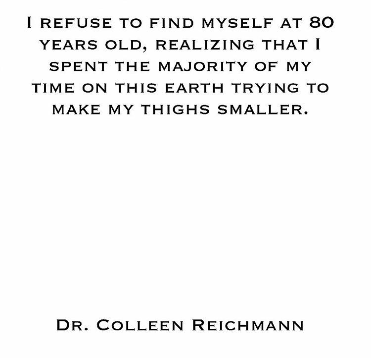 I refuse to find myself at 80 years old, realizing that I spent the majority of my time on this earth trying to make my thighs smaller.